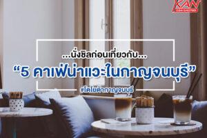 -2-300x200 7 คาเฟ่ กาญจนบุรี สายชิวไม่ควรพลาด !