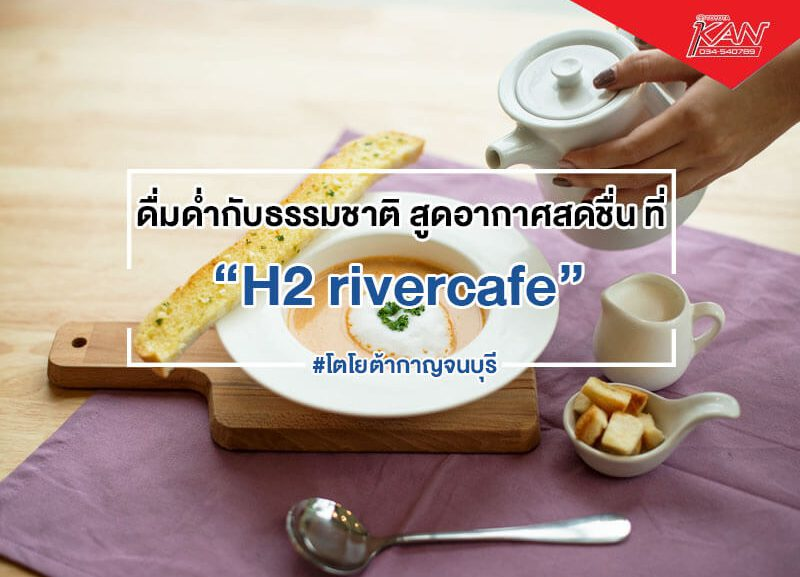 cover-H2-rivercafe-1-800x577 ดื่มด่ำกับธรรมชาติ สูดอากาศสดชื่น ที่ H2 rivercafe